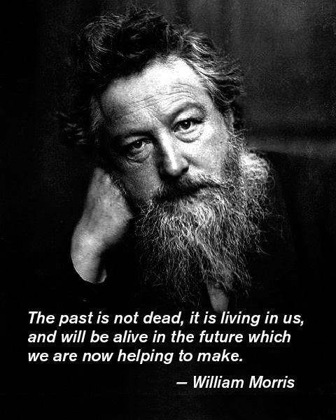 The past is not dead, it is living in us, and we will be alive in the future which are now helping to make. - William Morris